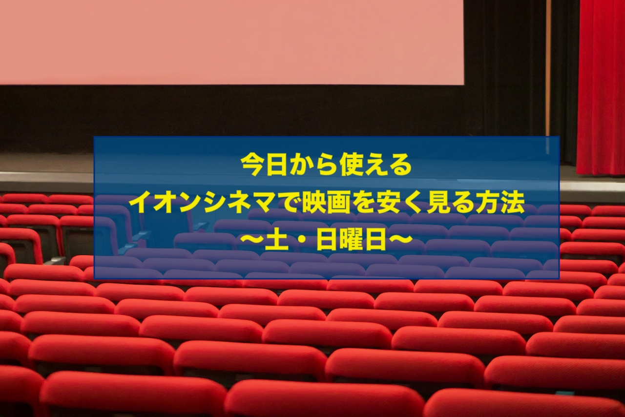 今日から使えるイオンシネマで映画を安く見る方法 土曜日 日曜日